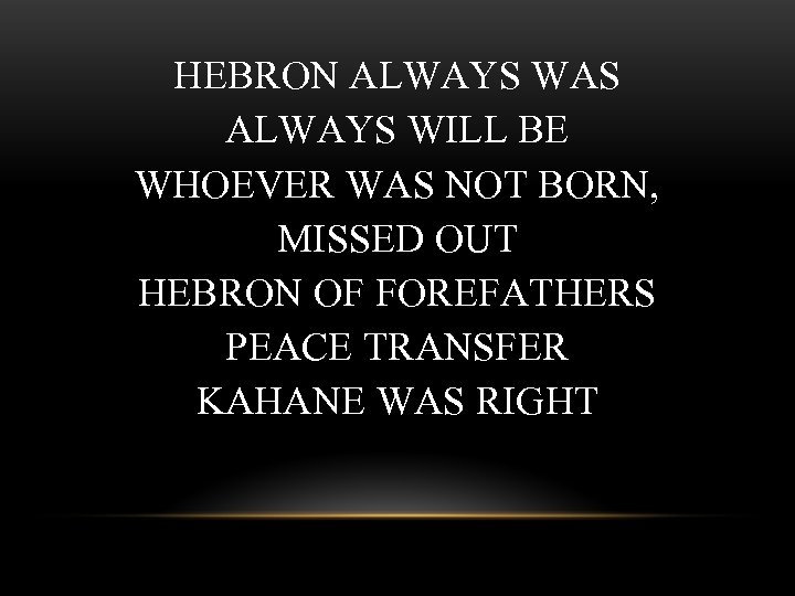HEBRON ALWAYS WAS ALWAYS WILL BE WHOEVER WAS NOT BORN, MISSED OUT HEBRON OF