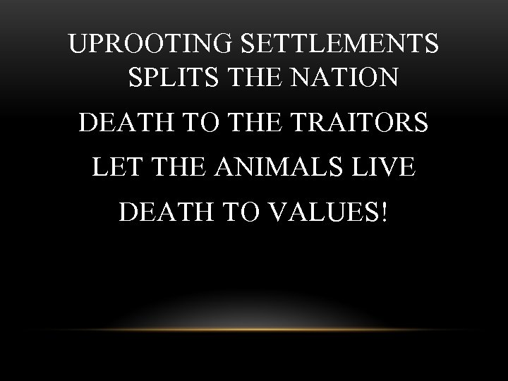 UPROOTING SETTLEMENTS SPLITS THE NATION DEATH TO THE TRAITORS LET THE ANIMALS LIVE DEATH
