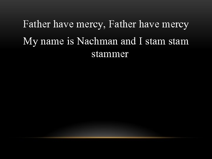 Father have mercy, Father have mercy My name is Nachman and I stammer