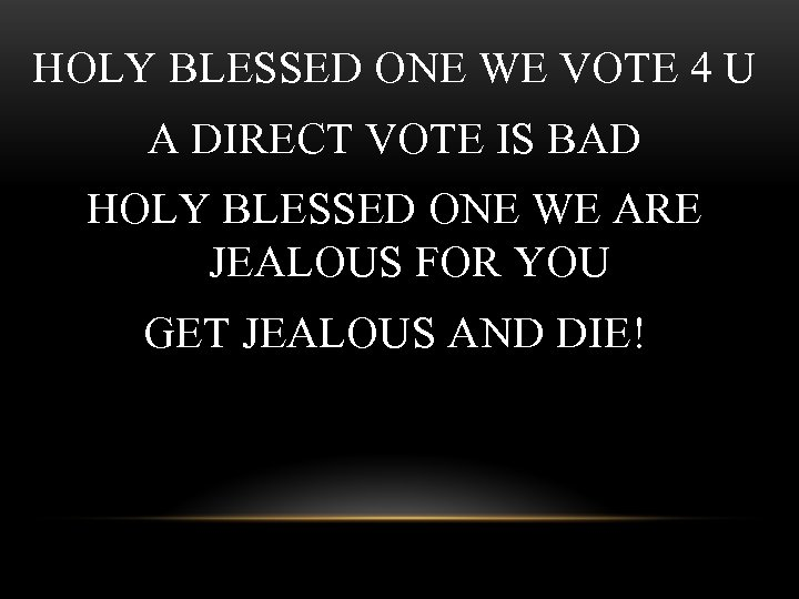HOLY BLESSED ONE WE VOTE 4 U A DIRECT VOTE IS BAD HOLY BLESSED
