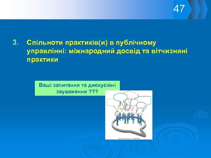 47 3. Спільноти практиків(и) в публічному управлінні: міжнародний досвід та вітчизняні практики Ваші запитання