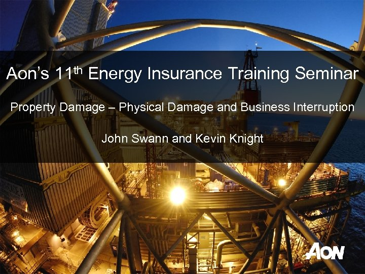Aon's 11 th Energy Insurance Training Seminar Property Damage – Physical Damage and Business