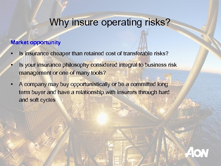 Why insure operating risks? Market opportunity • Is insurance cheaper than retained cost of