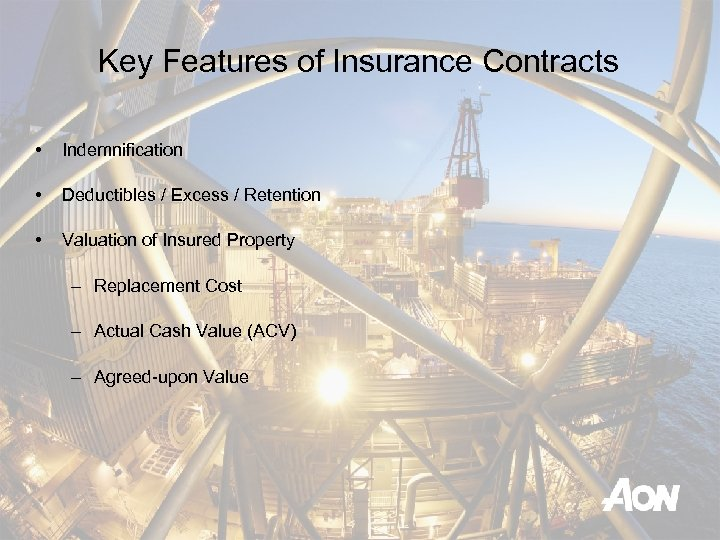 Key Features of Insurance Contracts • Indemnification • Deductibles / Excess / Retention •