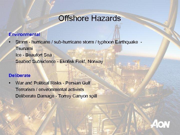Offshore Hazards Environmental • Storm - hurricane / sub-hurricane storm / typhoon Earthquake -