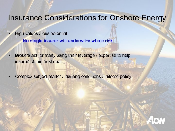 Insurance Considerations for Onshore Energy • High values / loss potential – No single