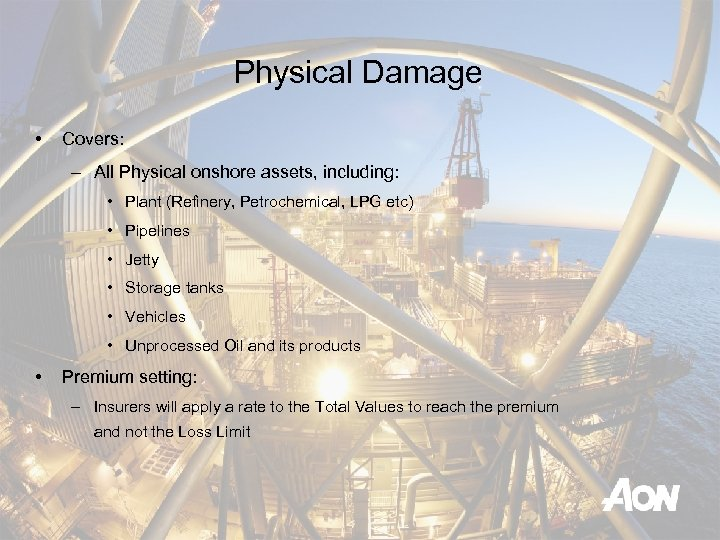 Physical Damage • Covers: – All Physical onshore assets, including: • Plant (Refinery, Petrochemical,