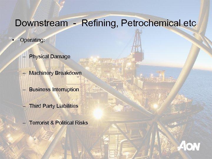 Downstream - Refining, Petrochemical etc • Operating: – Physical Damage – Machinery Breakdown –