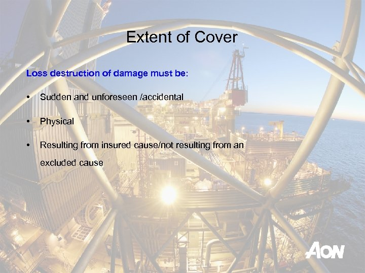 Extent of Cover Loss destruction of damage must be: • Sudden and unforeseen /accidental