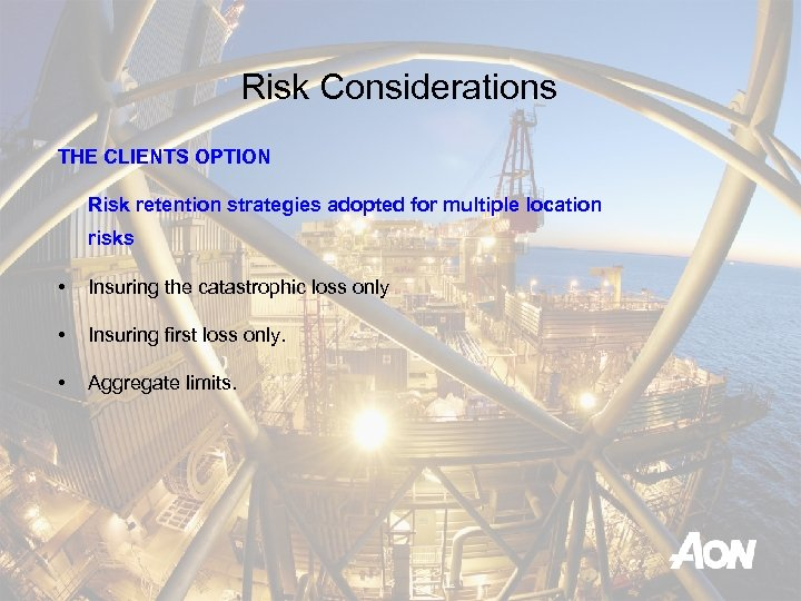 Risk Considerations THE CLIENTS OPTION Risk retention strategies adopted for multiple location risks •
