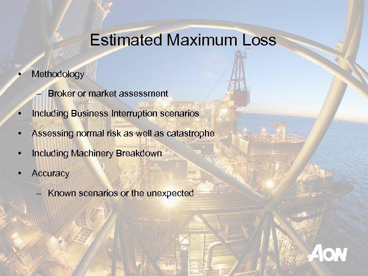 Estimated Maximum Loss • Methodology – Broker or market assessment • Including Business Interruption