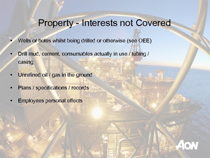 Property - Interests not Covered • Wells or holes whilst being drilled or otherwise
