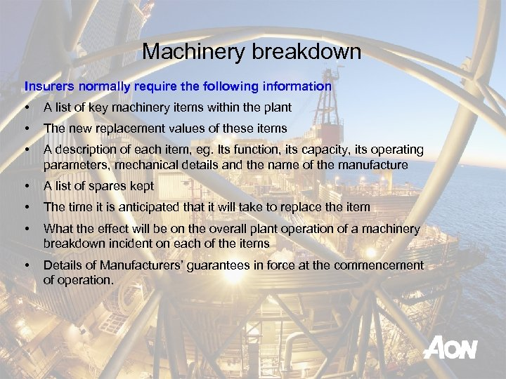 Machinery breakdown Insurers normally require the following information • A list of key machinery