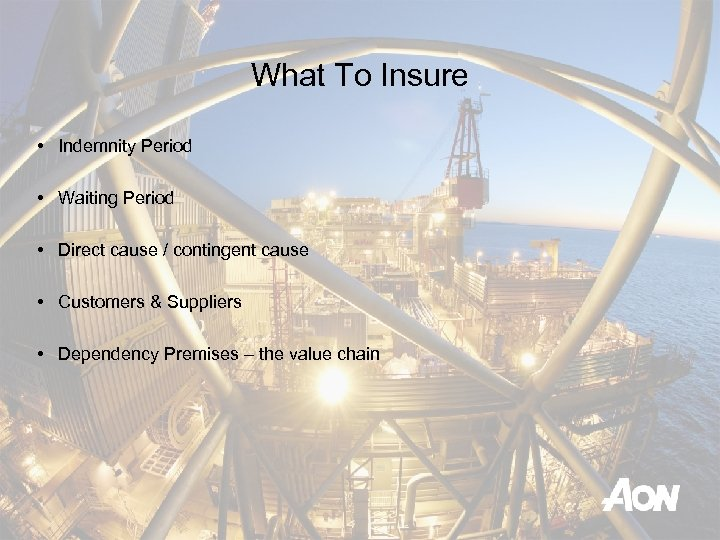 What To Insure • Indemnity Period • Waiting Period • Direct cause / contingent