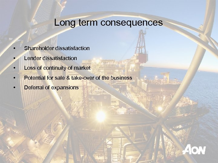 Long term consequences • Shareholder dissatisfaction • Lender dissatisfaction • Loss of continuity of