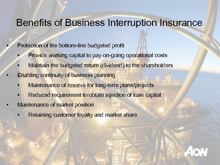Benefits of Business Interruption Insurance • Protection of the bottom-line budgeted profit • •