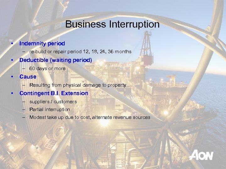 Business Interruption • Indemnity period – re-build or repair period 12, 18, 24, 36
