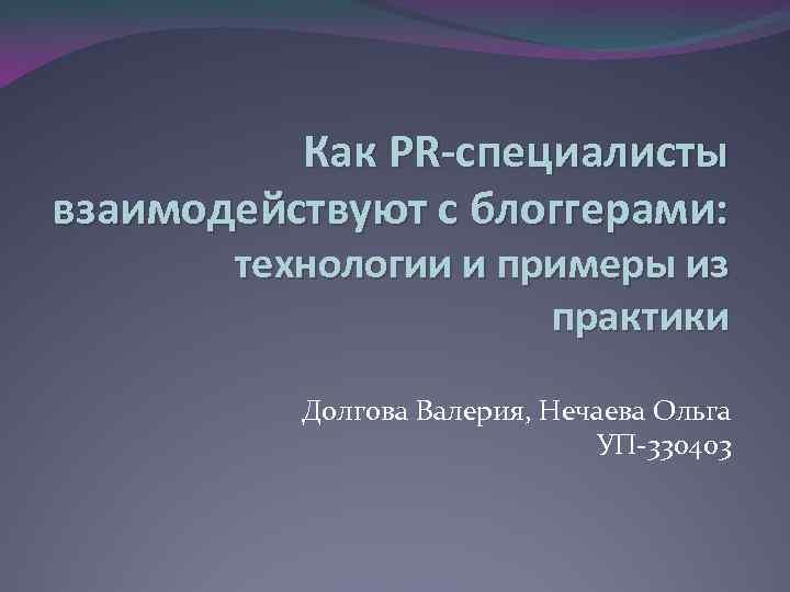 Как PR-специалисты взаимодействуют с блоггерами: технологии и примеры из практики Долгова Валерия, Нечаева Ольга