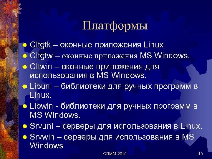 Платформы ® Cltgtk – оконные приложения Linux ® Cltgtw – оконные приложения MS Windows.
