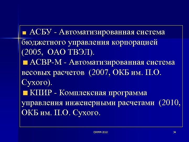 АСБУ - Автоматизированная система бюджетного управления корпорацией (2005, ОАО ТВЭЛ). АСВР-М - Автоматизированная система