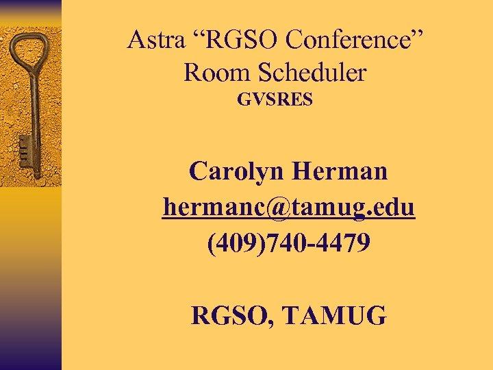 "Astra ""RGSO Conference"" Room Scheduler GVSRES • Carolyn Herman • hermanc@tamug. edu • (409)740"