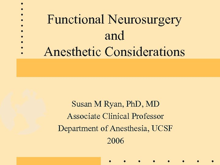 Functional Neurosurgery and Anesthetic Considerations Susan M Ryan, Ph. D, MD Associate Clinical Professor