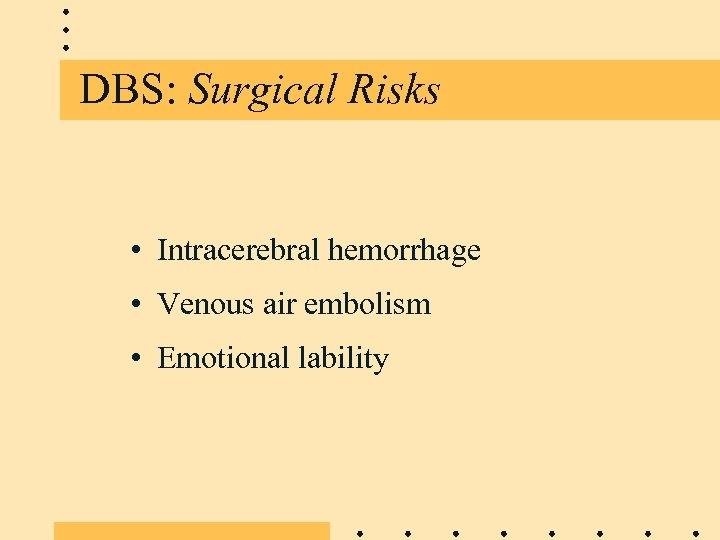DBS: Surgical Risks • Intracerebral hemorrhage • Venous air embolism • Emotional lability
