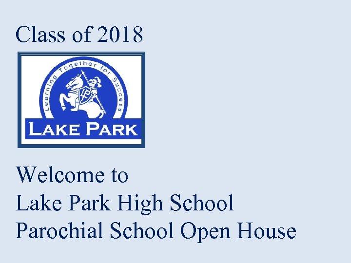 Class of 2018 Welcome to Lake Park High School Parochial School Open House