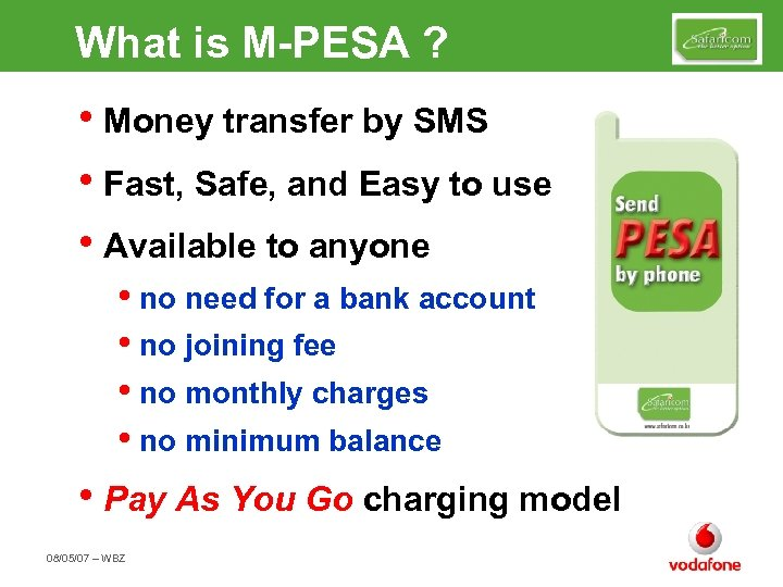 What is M-PESA ? • Money transfer by SMS • Fast, Safe, and Easy