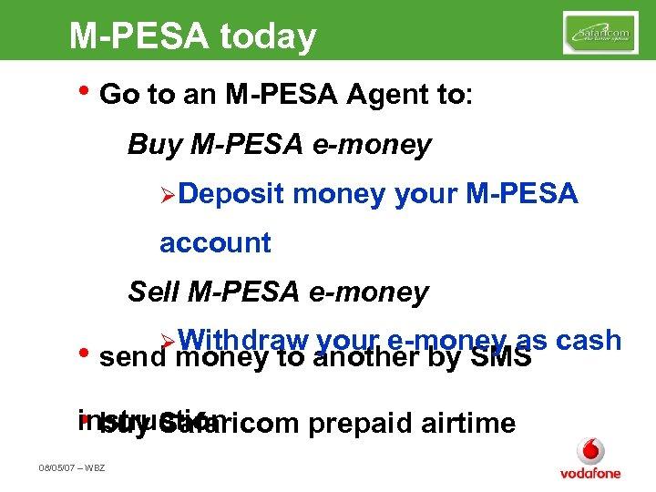 M-PESA today • Go to an M-PESA Agent to: Buy M-PESA e-money ØDeposit money