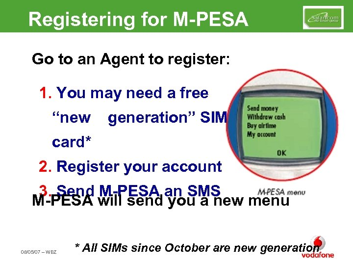 Registering for M-PESA Go to an Agent to register: 1. You may need a