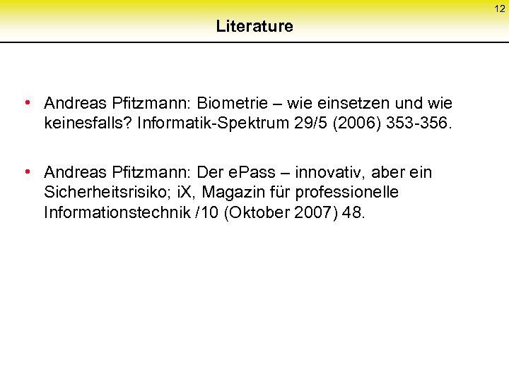 12 Literature • Andreas Pfitzmann: Biometrie – wie einsetzen und wie keinesfalls? Informatik-Spektrum 29/5