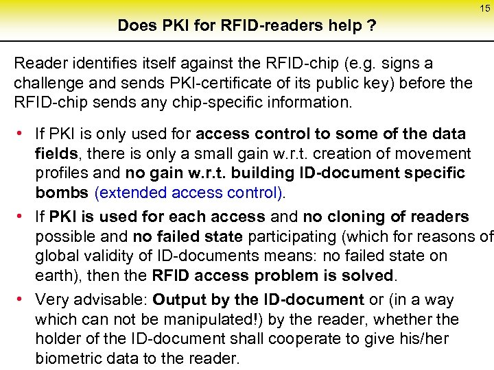 15 Does PKI for RFID-readers help ? Reader identifies itself against the RFID-chip (e.