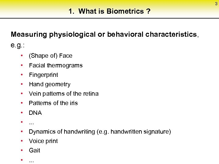 3 1. What is Biometrics ? Measuring physiological or behavioral characteristics, e. g. :