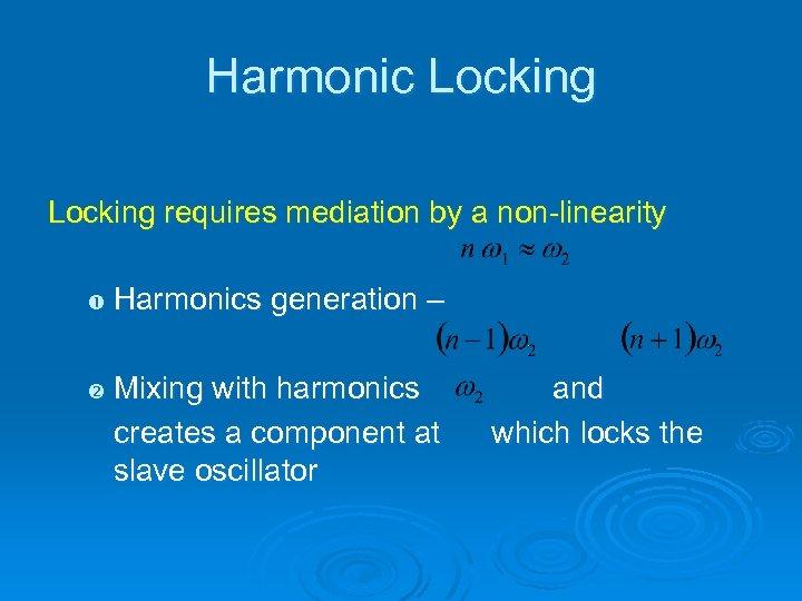 Harmonic Locking requires mediation by a non-linearity Harmonics generation – Mixing with harmonics creates