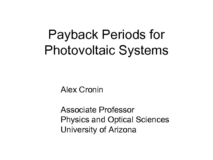 Payback Periods for Photovoltaic Systems Alex Cronin Associate Professor Physics and Optical Sciences University