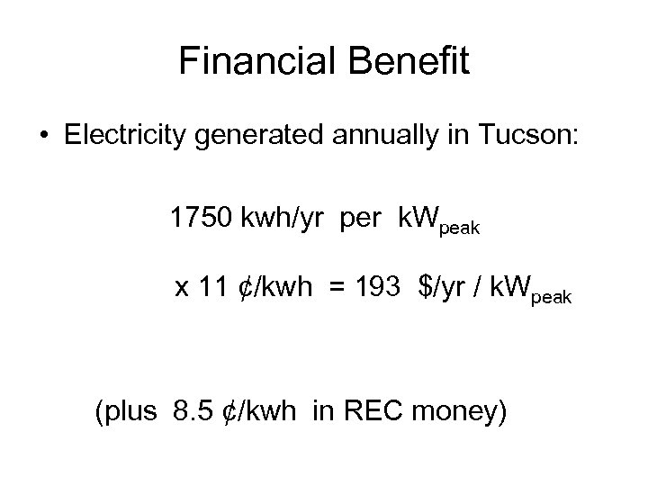 Financial Benefit • Electricity generated annually in Tucson: 1750 kwh/yr per k. Wpeak x