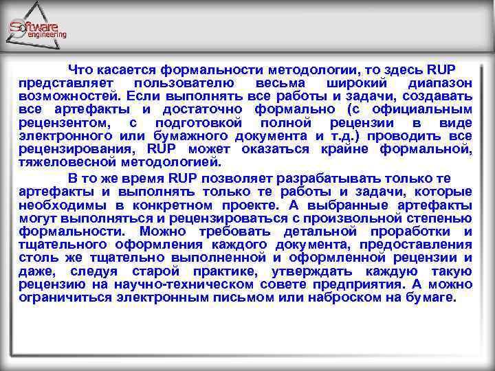 Что касается формальности методологии, то здесь RUP представляет пользователю весьма широкий диапазон возможностей. Если
