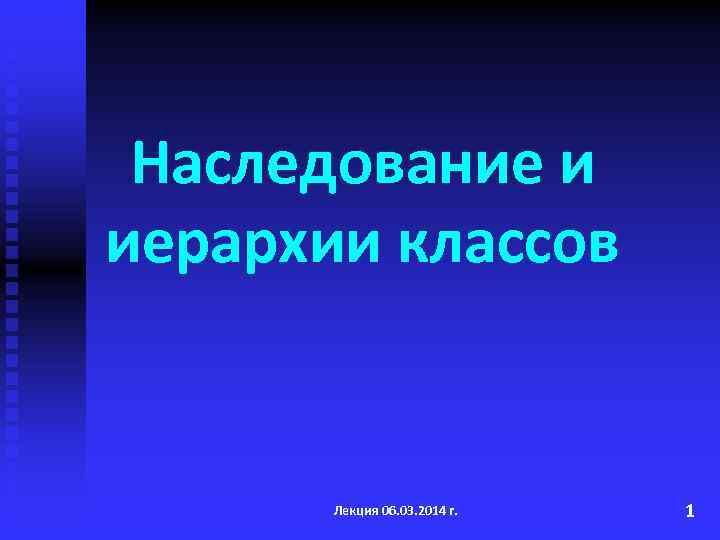 Наследование и иерархии классов Лекция 06. 03. 2014 г. 1