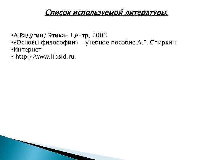 Список используемой литературы. • А. Радугин/ Этика- Центр, 2003. • «Основы философии» - учебное