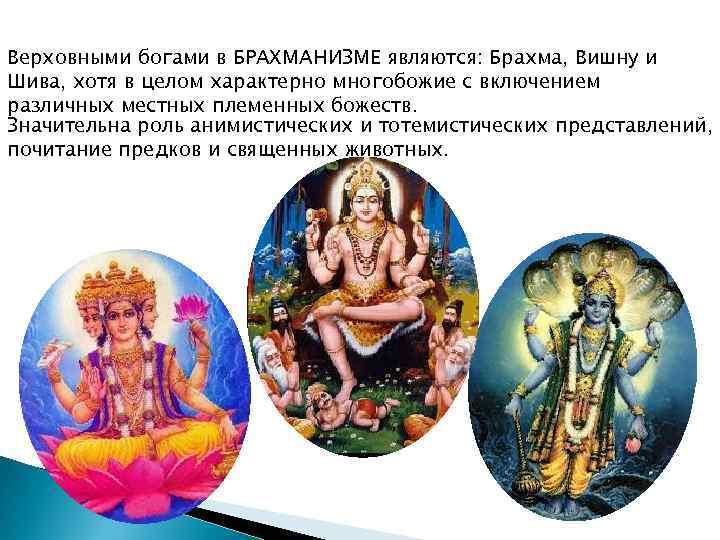 Верховными богами в БРАХМАНИЗМЕ являются: Брахма, Вишну и Шива, хотя в целом характерно многобожие