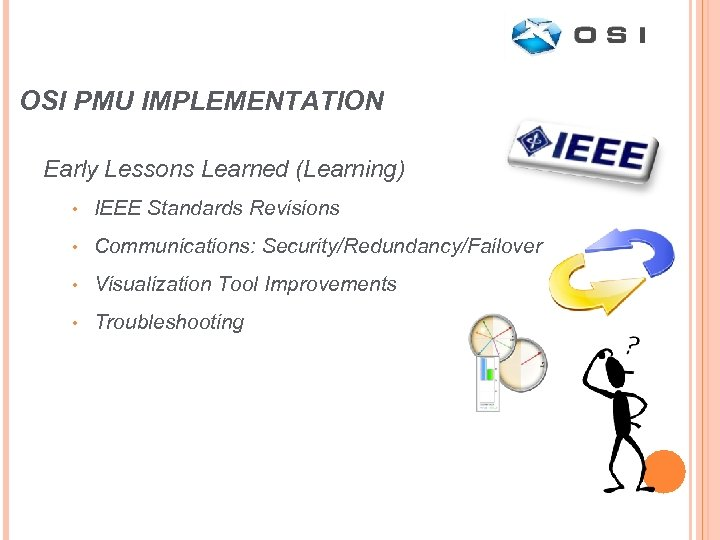 OSI PMU IMPLEMENTATION Early Lessons Learned (Learning) • IEEE Standards Revisions • Communications: Security/Redundancy/Failover