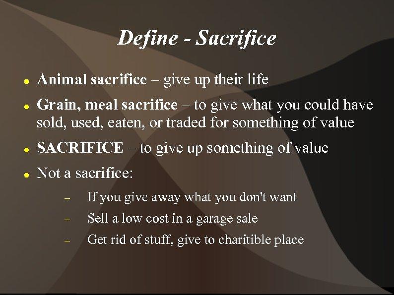 Define - Sacrifice Animal sacrifice – give up their life Grain, meal sacrifice –