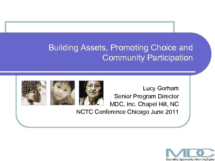 Building Assets, Promoting Choice and Community Participation Lucy Gorham Senior Program Director MDC, Inc.