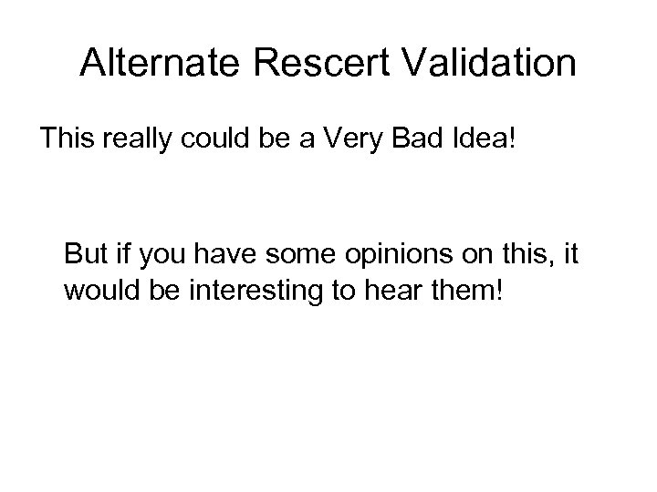 Alternate Rescert Validation This really could be a Very Bad Idea! But if you
