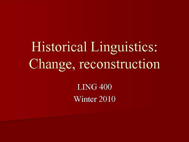 Historical Linguistics: Change, reconstruction LING 400 Winter 2010
