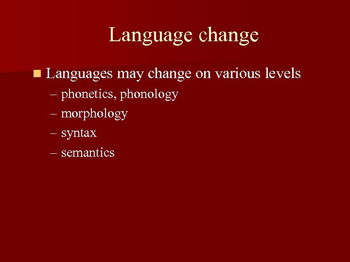 Language change n Languages may change on various levels – phonetics, phonology – morphology
