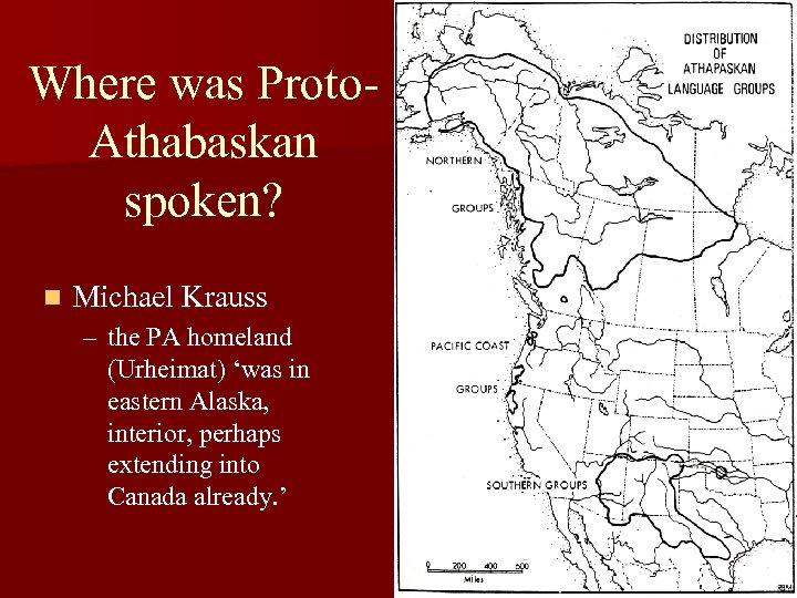 Where was Proto. Athabaskan spoken? n Michael Krauss – the PA homeland (Urheimat) 'was