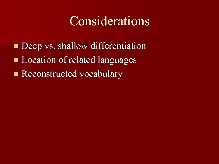 Considerations n Deep vs. shallow differentiation n Location of related languages n Reconstructed vocabulary
