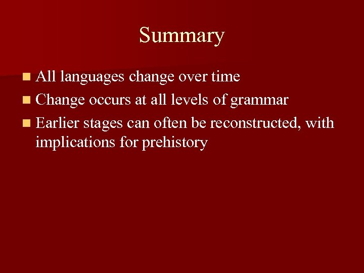 Summary n All languages change over time n Change occurs at all levels of